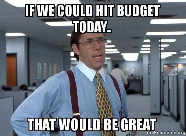 if we could ogut5c if we could hit budget today that would be great that would be