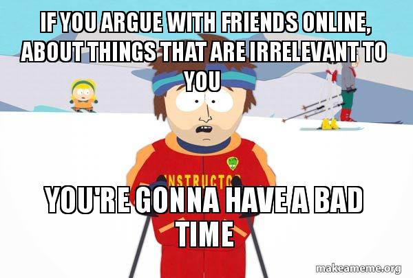 If you argue with friends online, about things that are