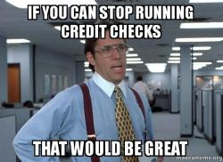 if you can ypsml9 if you can stop running credit checks that would be great