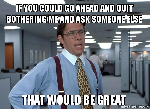 If You Could Go Ahead And Quit Bothering Me And Ask Someone Else