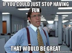 if you could just stop having fun that would be great make a meme