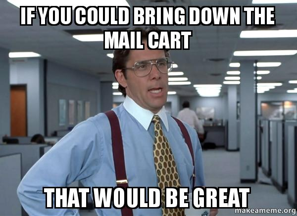 if you could 82t9va if you could bring down the mail cart that would be great that,Bring Down Meme