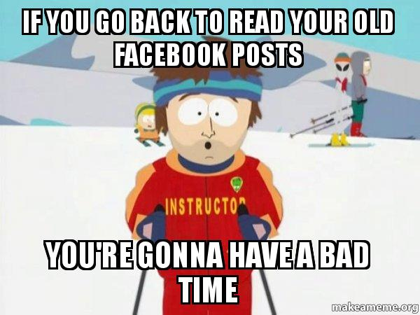 If you go back to read your old facebook posts you re gonna have a bad