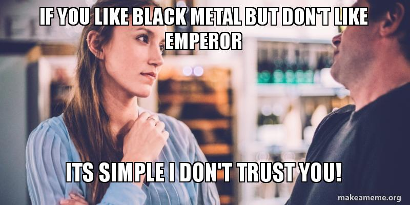 If You Like Black Metal But Dont Like Emperor Its Simple I Dont