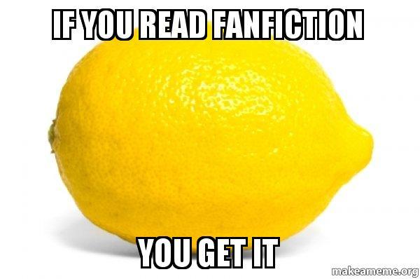 if you read fanfiction you get it - Lemon | Make a Meme