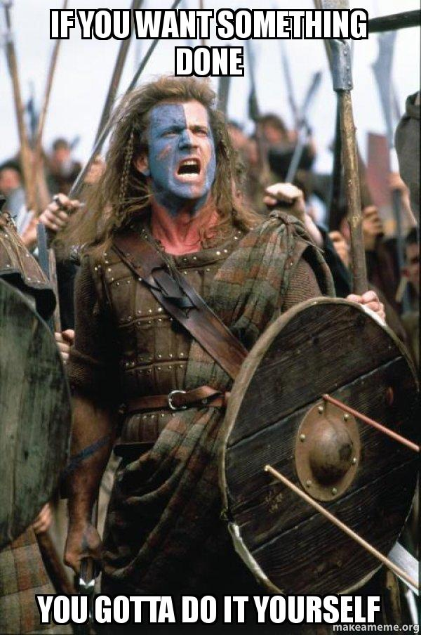 If you want something done you gotta do it yourself william william wallace meme solutioingenieria Images