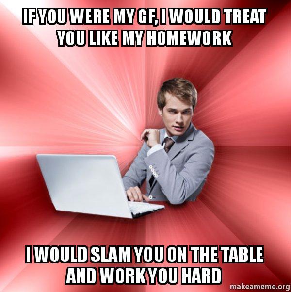 If You Were My Gf I Would Treat You Like My Homework I Would Slam