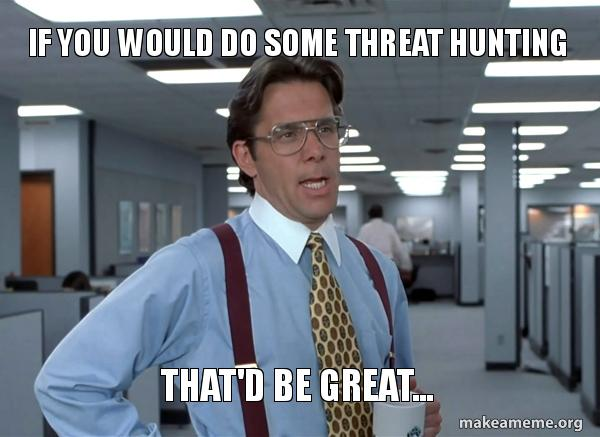 If you would do some cyber threat hunting That'd be great...