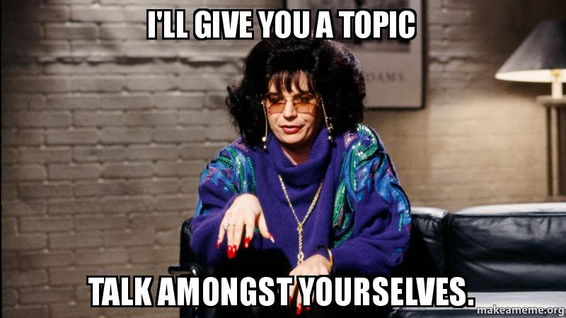 I'll Give You A Topic Talk Amongst Yourselves. -