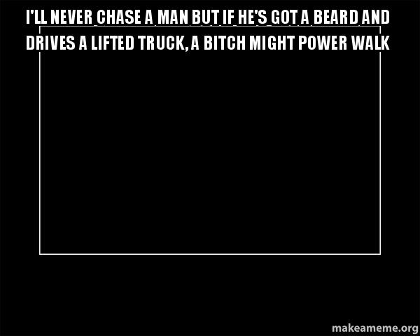 I'll never chase a man but if he's got a beard and drives a