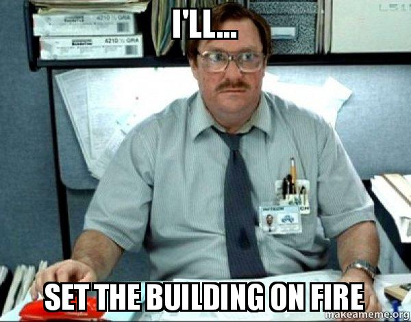 I'll... Set the building on fire - Milton from Office Space | Make a Meme