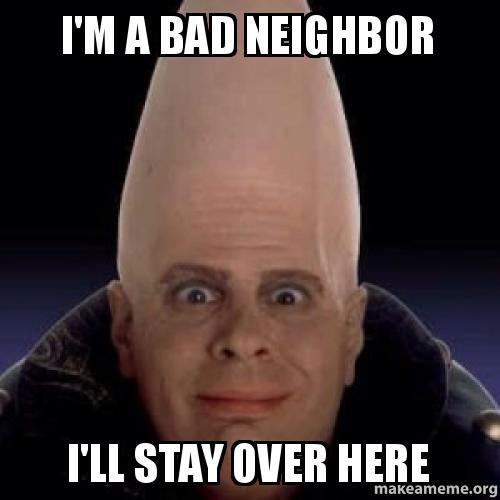 i 39 m a bad neighbor i 39 ll stay over here make a meme. Black Bedroom Furniture Sets. Home Design Ideas