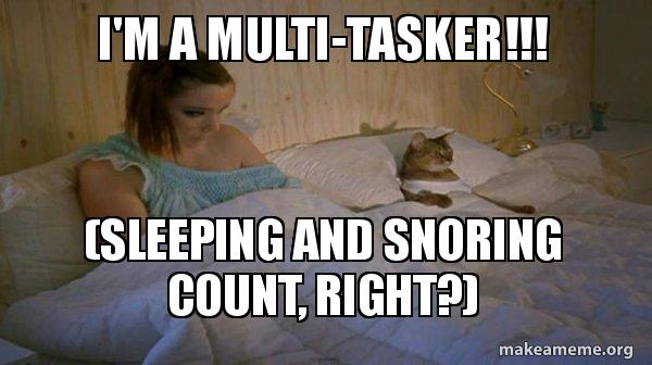 I'm a multi-tasker!!! (sleeping and snoring count, right
