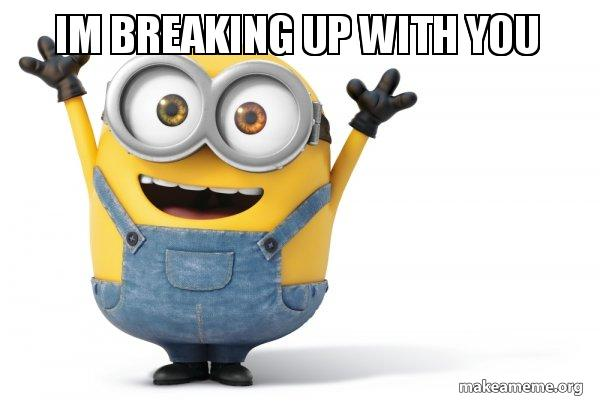 Im breaking up with you - Happy Minion | Make a Meme