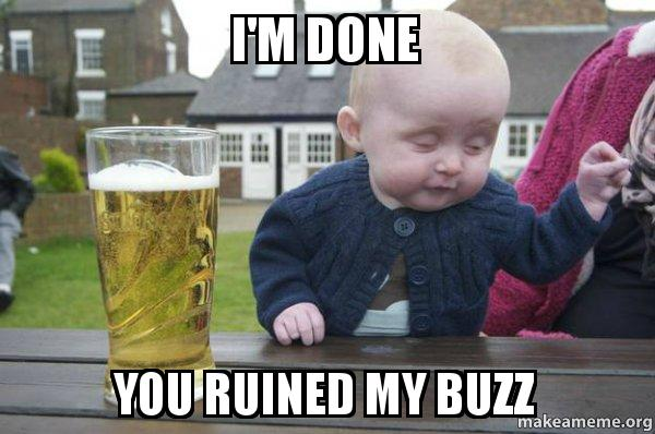 Im Done You Ruined My Buzz Drunk Baby Make A Meme