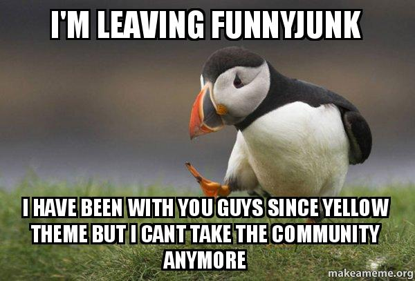 Funnyjunk Memes : I m leaving funnyjunk have been with you guys since