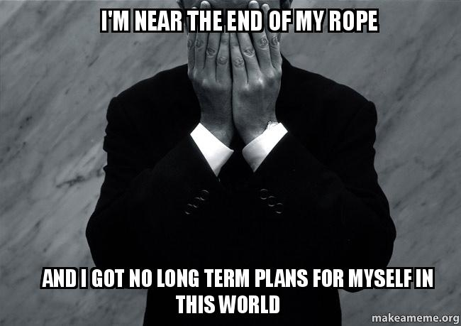 I'm near the end of my rope And I got no long term plans ...