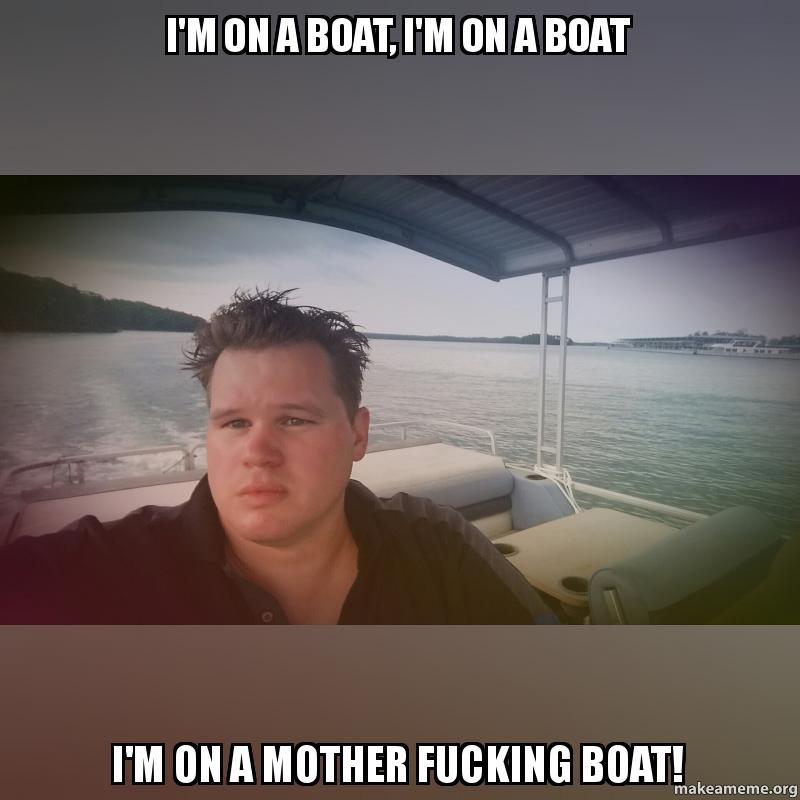 I'M On A Boat I'M On A Boat' Im On A Motha Fucking Boat 107