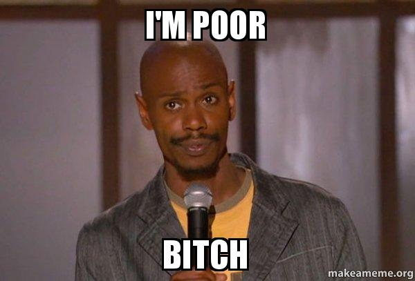 im poor bitch i'm poor bitch dave chapelle (fucking up) make a meme