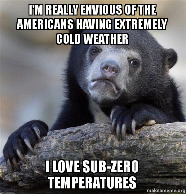 im really envious i'm really envious of the americans having extremely cold weather i