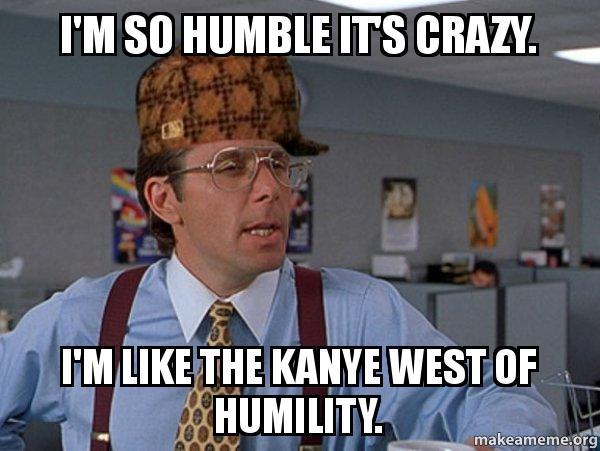 im so humble i'm so humble it's crazy i'm like the kanye west of humility