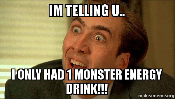 im telling u p2xy7a im telling u i only had 1 monster energy drink!!! sarcastic