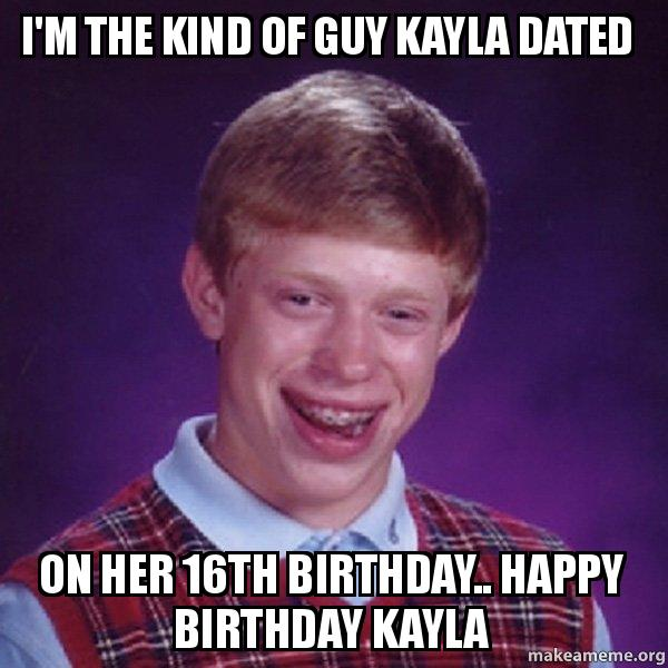 im the kind ds4fvg i'm the kind of guy kayla dated on her 16th birthday happy