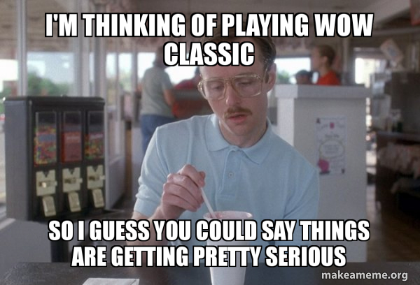 I'm thinking of playing WOW classic So I guess you could say