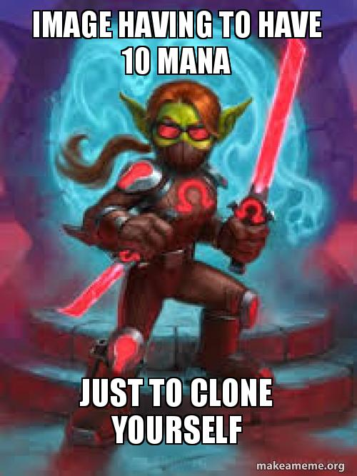 IMAGE HAVING TO HAVE 10 MANA JUST TO CLONE YOURSELF   Make a Meme