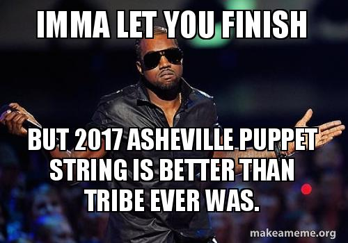 Imma Let You Finish But 2017 Asheville Puppet String Is Better Than