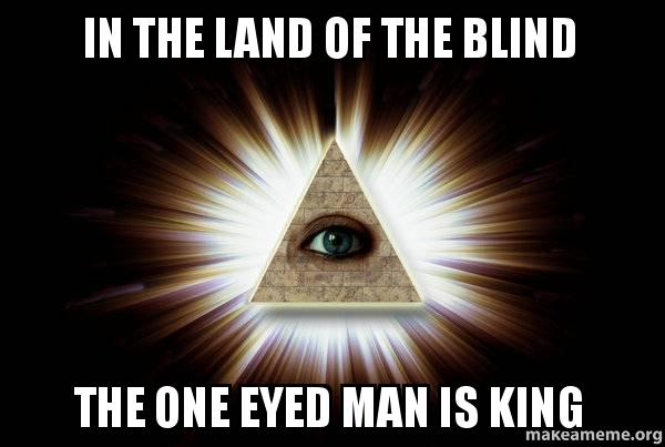 in the land of the blind the one eyed man is king | Make a Meme