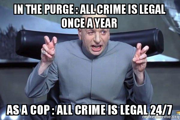 in the purge in the purge all crime is legal once a year as a cop all crime,Purge Meme