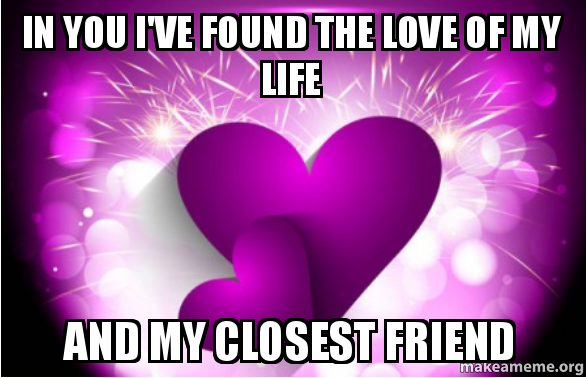 In you I've found the love of my life and my closest friend