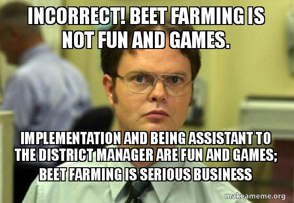 Funny Manager Meme : Incorrect! beet farming is not fun and games. implementation and