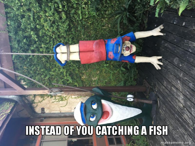 Instead Of You Catching A Fish Fish Catching You Make A Meme
