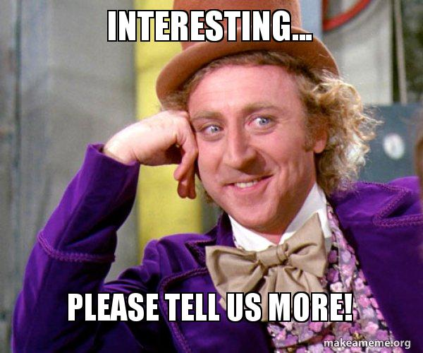 Interesting... Please tell us more! - Willy Wonka Sarcasm Meme ...