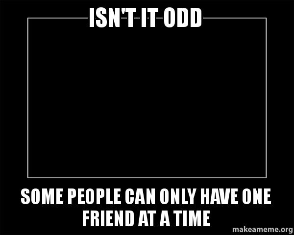 isn t it odd some people can only have one friend at a time