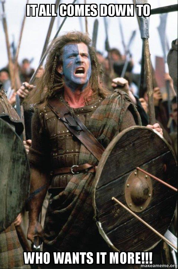 It all comes down to Who wants it more!!! - William Wallace | Make a Meme