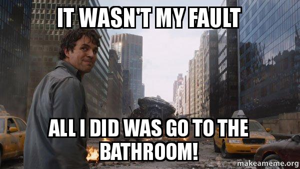 it wasn u0026 39 t my fault all i did was go to the bathroom
