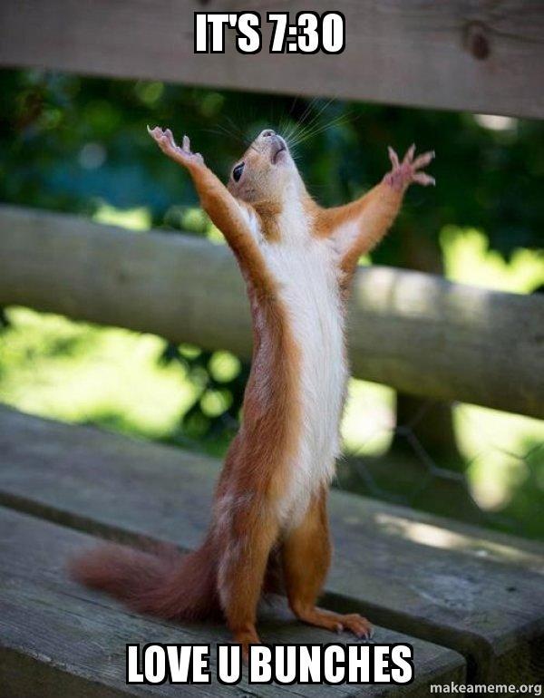 it s 7 30 love u bunches happy squirrel make a meme