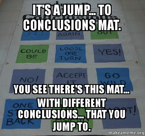 It S A Jump To Conclusions Mat You See There S This Mat With Different Conclusions That You Jump To Make A Meme