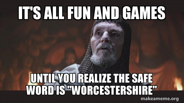 """It's all fun and games until you realize the safe word is """"Worcestershire""""  - 