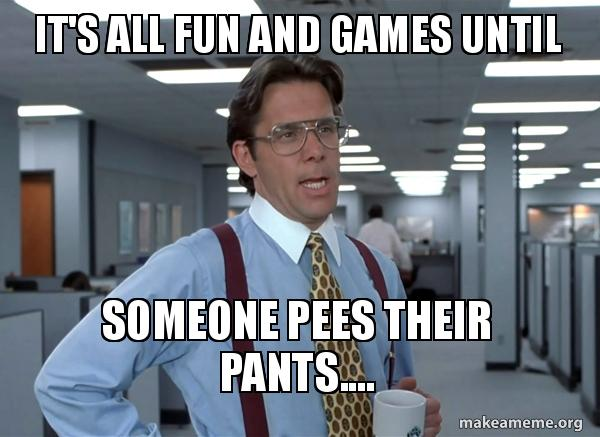 Fun Meme Games : It s all fun and games until someone pees their pants that