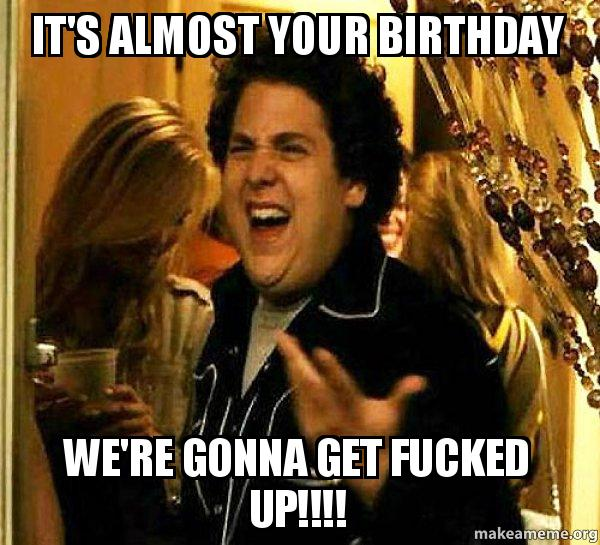 It S Almost Your Birthday We Re Gonna Get Fucked Up Seth