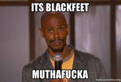 its blackfeet muthafucka its blackfeet muthafucka dave chapelle (fucking up) make a meme