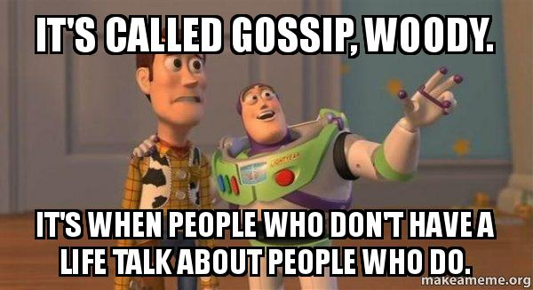 its called gossip it's called gossip, woody it's when people who don't have a life