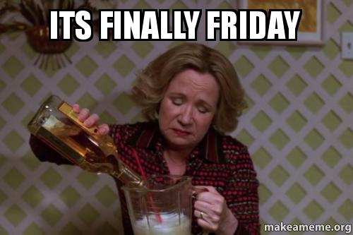 Finally Friday Funny Meme : Its finally friday make a meme
