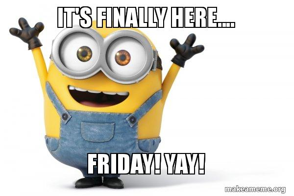 It S Finally Here Friday Yay Happy Minion Make A Meme These posts must also be original, unique, bring something new to the table compared to existing posts and seek to generate discussion. it s finally here friday yay