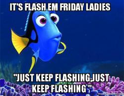 "its flash em it's flash em friday ladies ""just keep flashing,just keep"