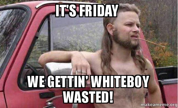 its friday 6y49wm it's friday we gettin' whiteboy wasted! whiteboywasted make a meme
